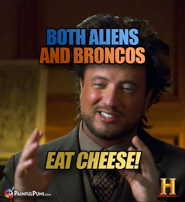 Ancient Aliens Big Hair Guys says: Both aliens and Broncos eat cheese!