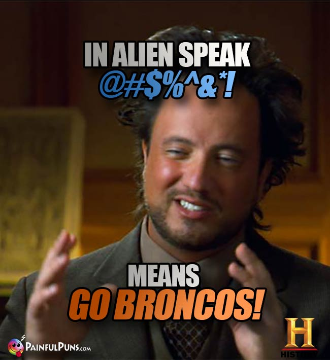 Ancient Aliens Big Hair Guy says: In alien speak @#$%^&*! means Go Broncos!