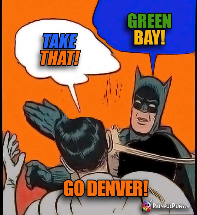 Batman says: Take that! Green Bay! SLAP! Go Broncos!