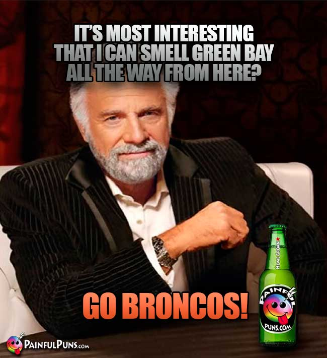 Old Most Interesting Man says: It's most interesting that I can smell Green Bay all the way from here? Go Broncos!