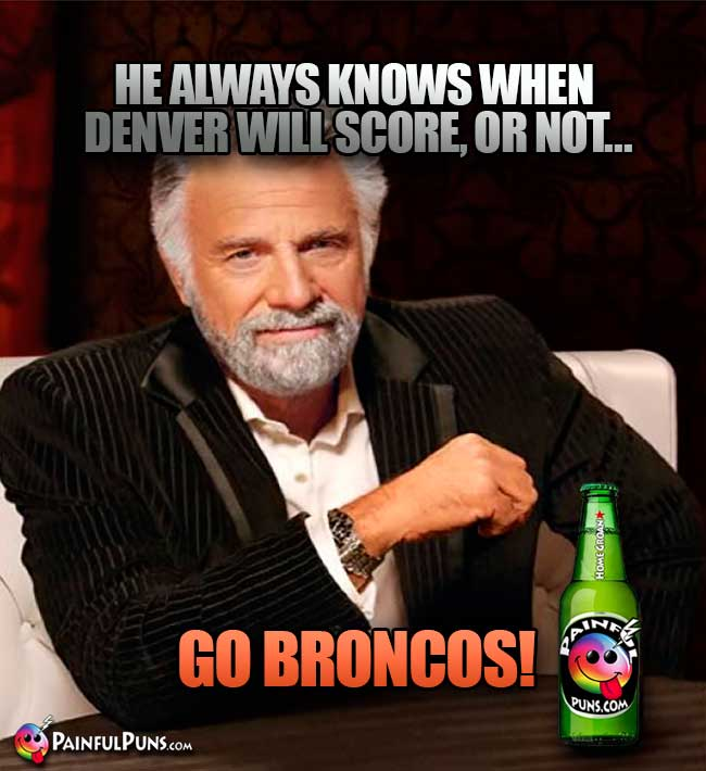 Old Most Interesing Man: He always knows when Denver will score, or not... Go Nroncos!