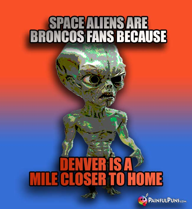 Green alien says: Space aliens are Broncos fans because Denver is a mile cloer to home!