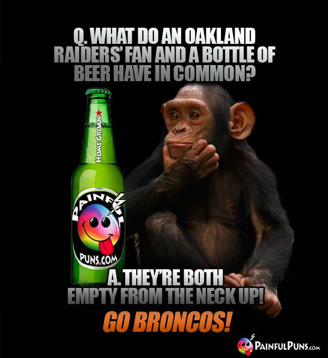 Chimp asks: What do an Oakland Raiders fan and a bottle of beer have in common? A. They're both empty from the neck up! Go Broncos!
