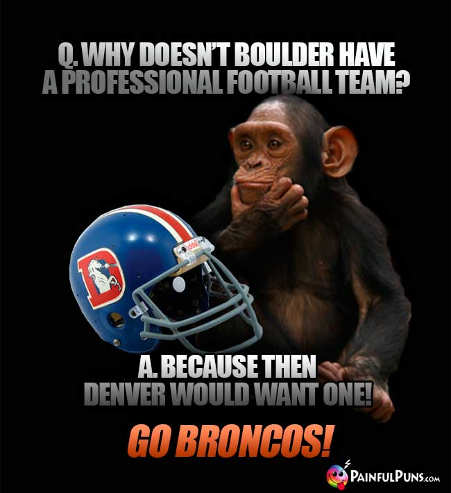 Chimp asks: Why doesn't Boulder have a professional football team? A. Because then Denver would want one! Go Broncos!