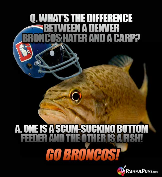 Q. What's the difference between a Denver Broncos hater and a carp? A. One is a scum-sucking bottom feeder and the other is a fish! Go Broncos!