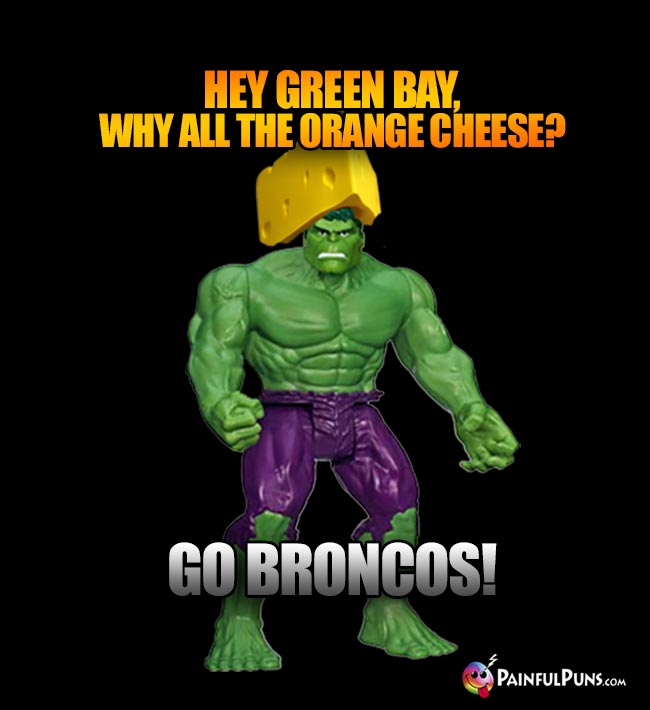 Cheesehead Hulk says: Hey Green Bay, why all the orange cheese? Go Broncos!