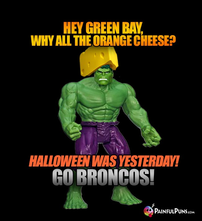 Cheesehead Hulk says: Hey Green Bay, why all the orange chees? Halloween was yesterday! Go Broncos!