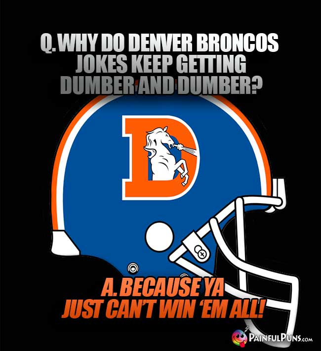 Q. Why do Denver Broncos jokes keep getting dumber and dumber? A. Because ya just can't win 'em all!