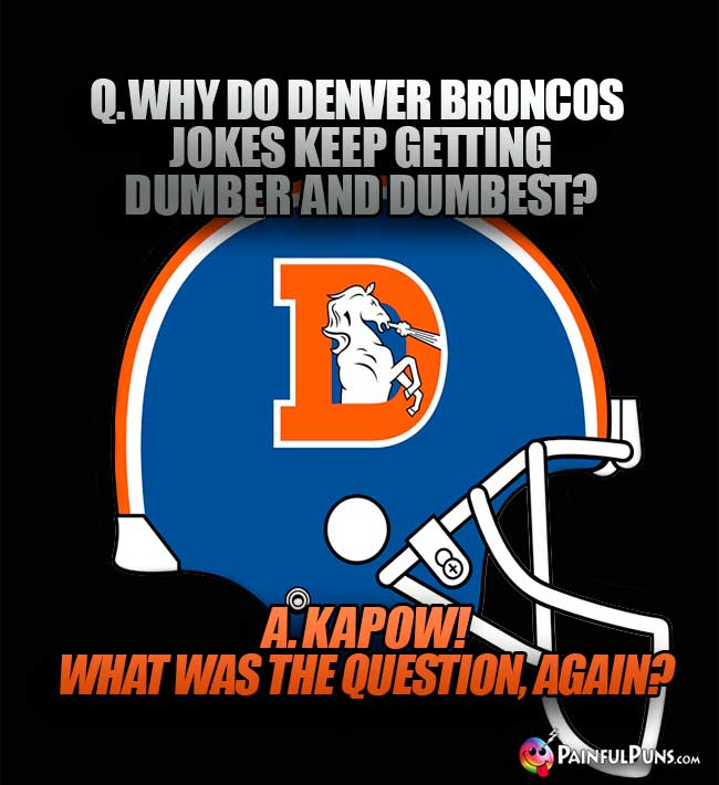 Q. Why do Denver Broncos jokes keep getting dumber and dumbest? A. Kapow! What was the question, again?