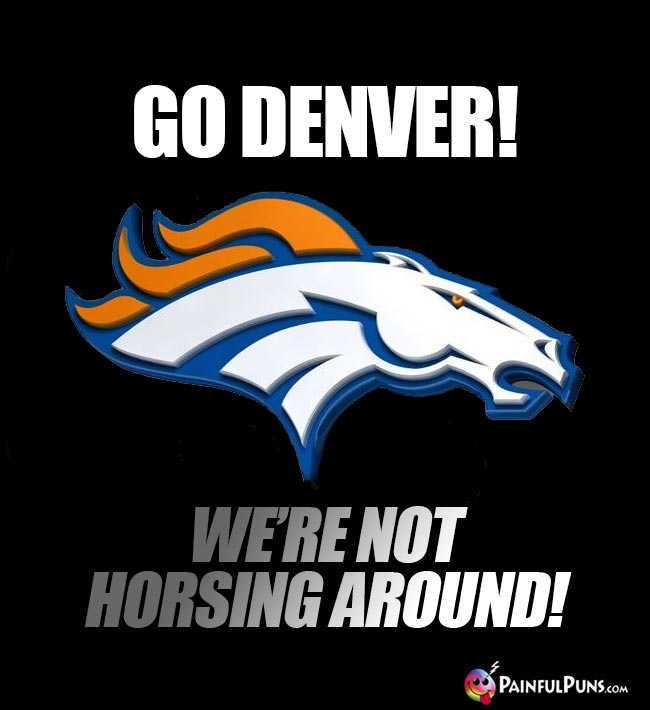 Broncos' Logo says: Go Denver! We're not horsing around!