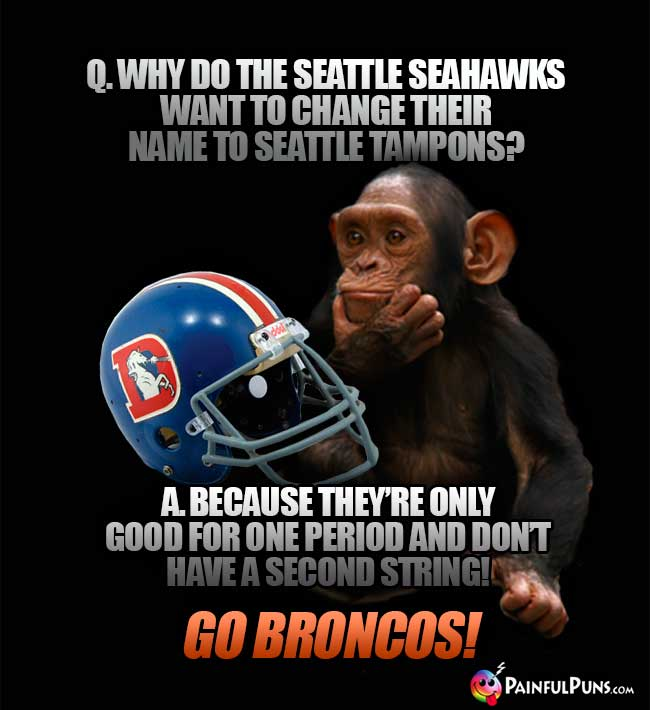 Chimp asks: Why to the Seattle Seahawks want to change their name to Seattle Tampons? A. Because they're only good for one period and don't have a second string! Go Broncos!