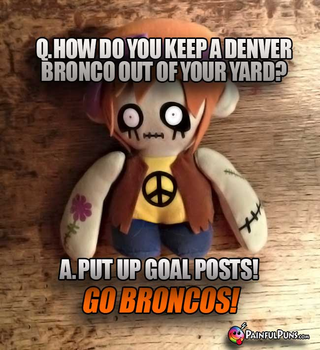Zombie asks: Ho do you keep a Denver Bronco out of your yard? A. Put up goal posts! Go Broncos!