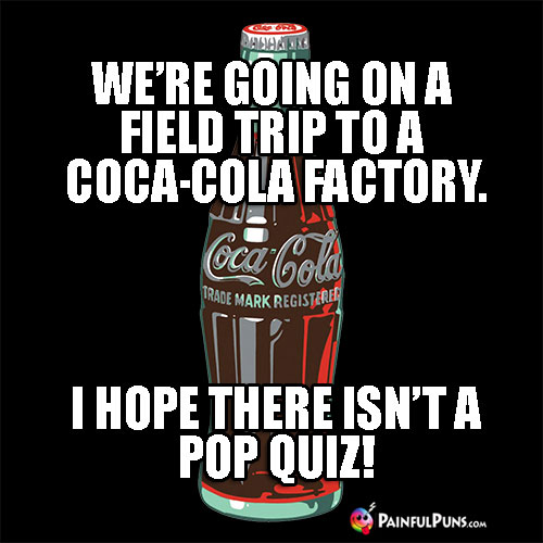 We're going on a field trip to a Coca-Cola factory. I hope there isn't a pop quiz!