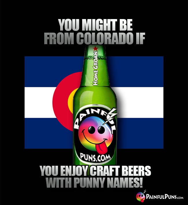 You might be from Colorado if you enjoy craft beers with punny names!