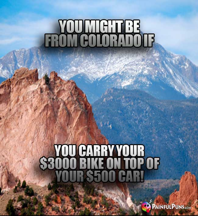 You might be from Colorado if you carry your $3000 bike on top of your $500 car!