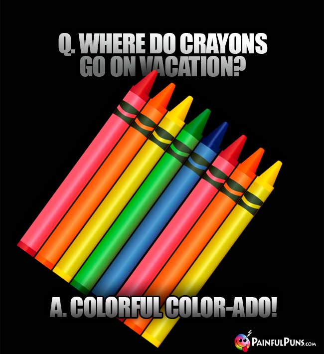 Q. Where do crayons go on vacation? A. Colorful Color-ado!