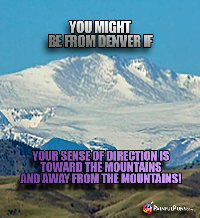 You might be from Denver if your sense of direction is toward the mountains and away from the mountains!