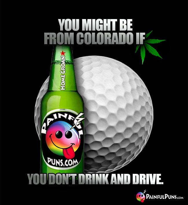 You might be from Colorado if you don't drink and drive.