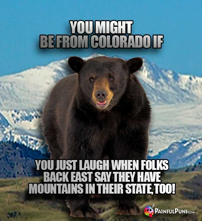 You might be from Colorado if you just laugh when folks back east say they have mountains in their state, too!