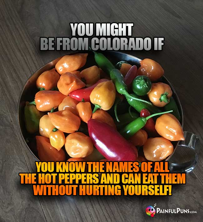 You might be from Colorado if you know the names of all the hot peppers and can eat them without hurting yourself!