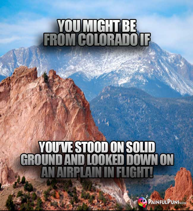 You might be from Colorado if you've stood on solid ground and looked down on an airplane in flight!