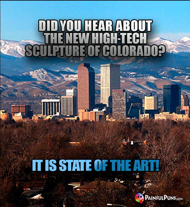 Denver asks: Did you hear about the new high-tech sculpture of Colorado? It isstate of the art!