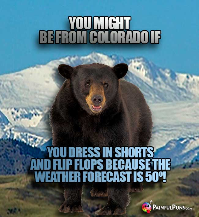 You might be from Colorado if ou dress in shorts and flip flops because the weaterh forecast is 50º!