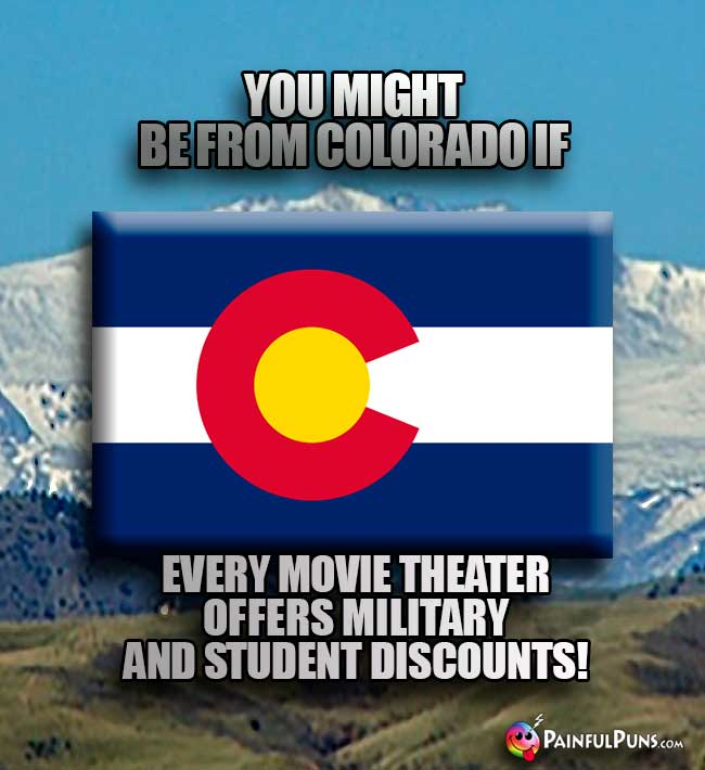 You might be from Colorado if every movie theater offers military and student discounts!