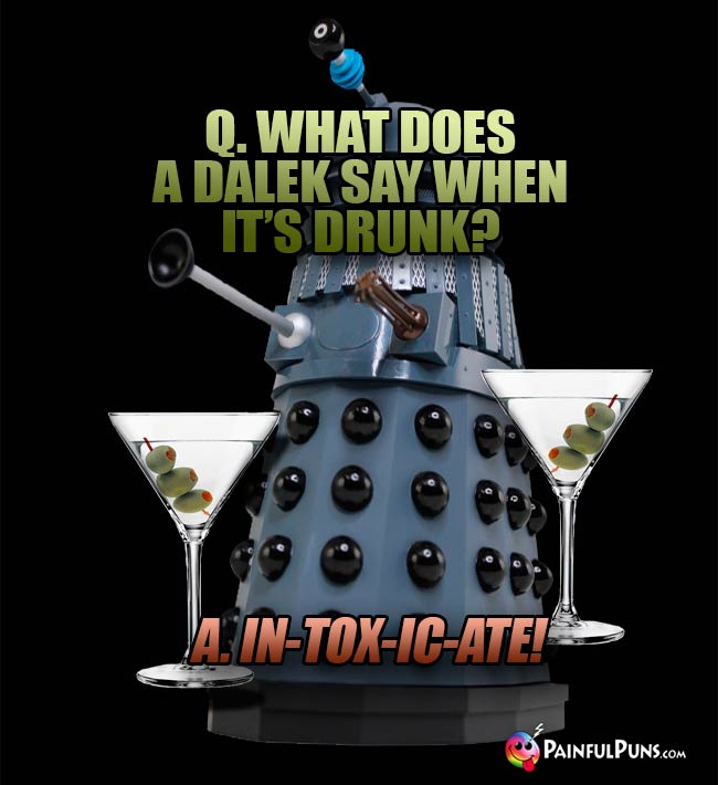 Q. What does a Dalek say when it's drunk? A. In-tox-ic-ate!