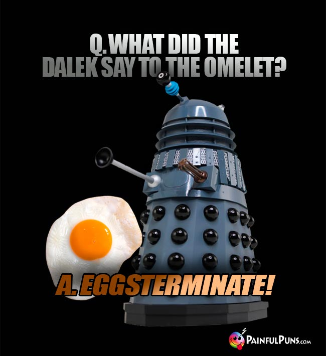 Q. what did the Dalek say to the omelet? A. Eggsterminate!