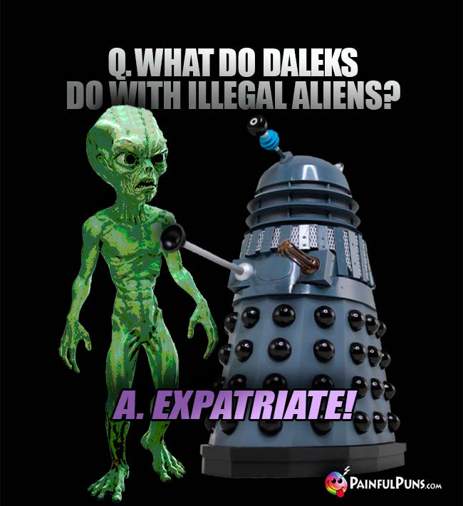 Q. What do Daleks do with illegal aliens? A. Expatriate!