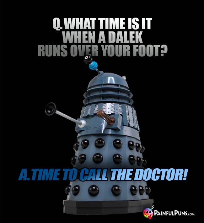 Q. What time is it when a Dalek runs over your foot? A. Time to call the Doctor!