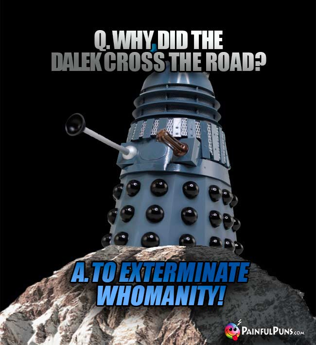 Q. Why did the Dalek cross the road? A. To exterminate Whomanity!