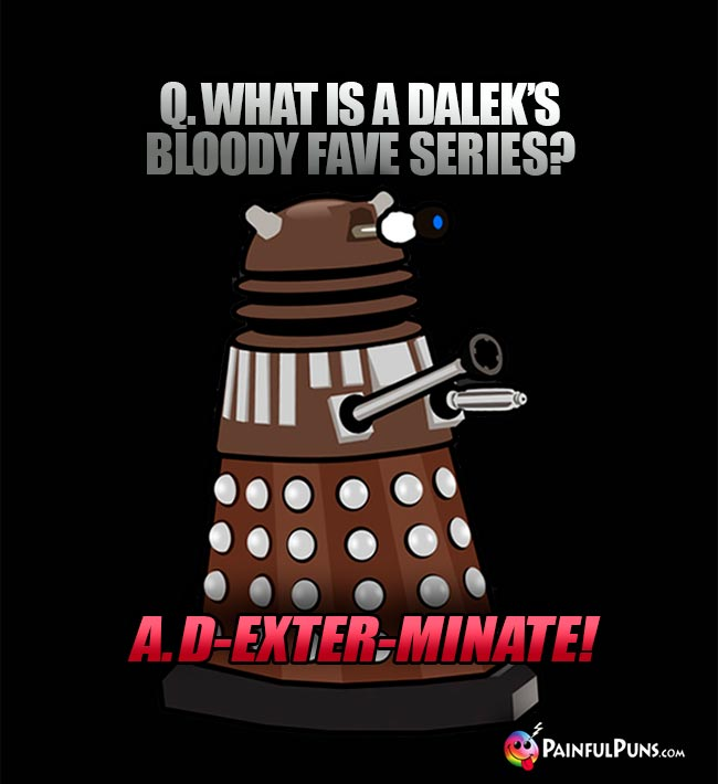 Q. What is a Dalek's bloody fave series? A. D-exter-minate!