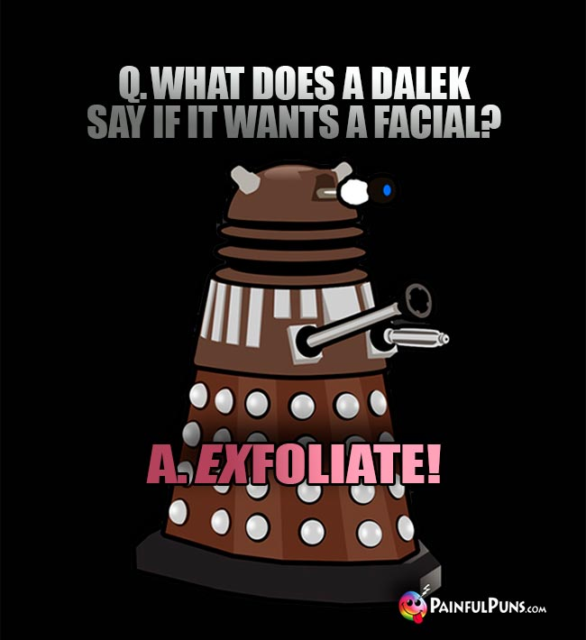 Q. What does a Dalek say if it wants a facial? A Exfoliate!