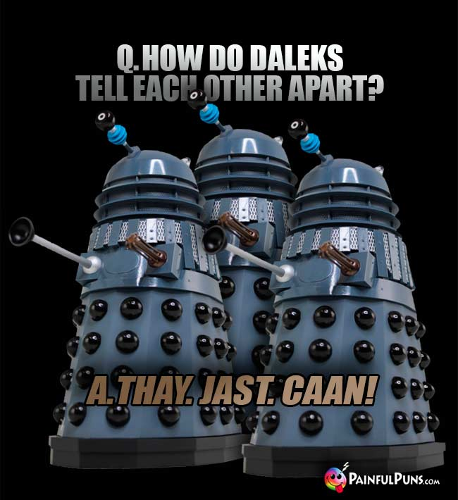 Q. How do Daleks tell ech other apart? A. Thay. Jast. Caan!