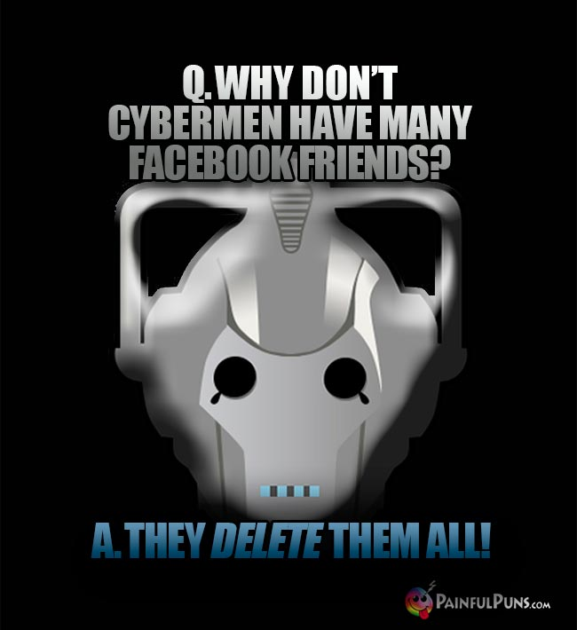 Q. Why don't Cybermen have many Facebook friends? A. They delete them all!