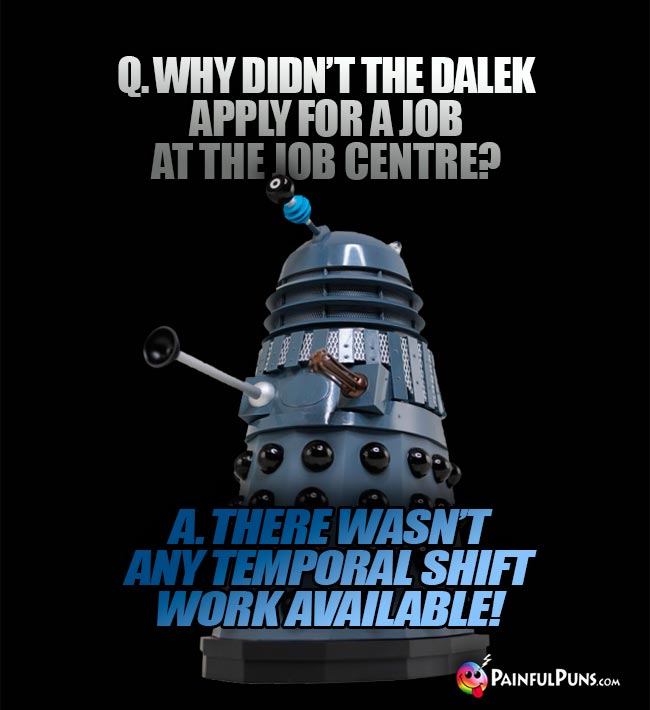 Q. Why didn't the Dalek apply for a job at the job centre? A. There wasn't any temporal shift work available!