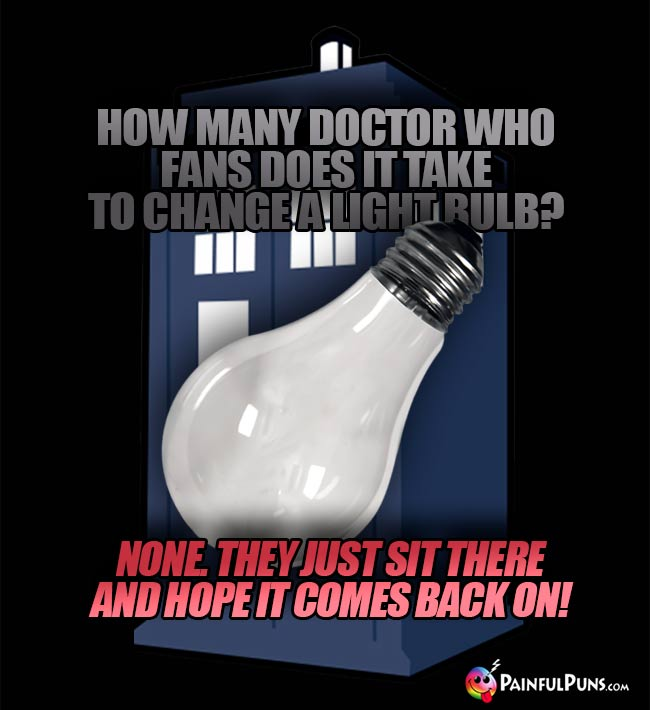 How many Doctor Who fans does it take to change a light bulb? None. They just sit there and hope it comes bak on!