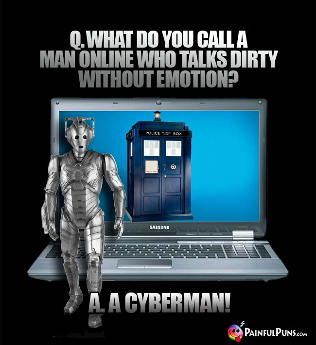 Q. What do you call a man online who talks dirty without emotion? A. A Cyberman!