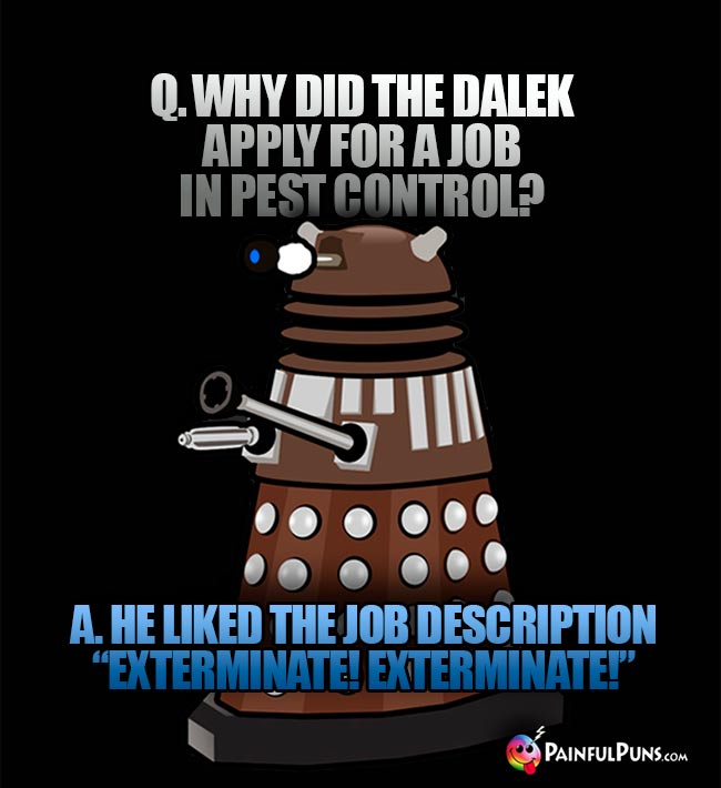 "Q. Why did the Dalek apply for a job in pest control? A. He like te job description ""Exterminate! Exterminate!"""
