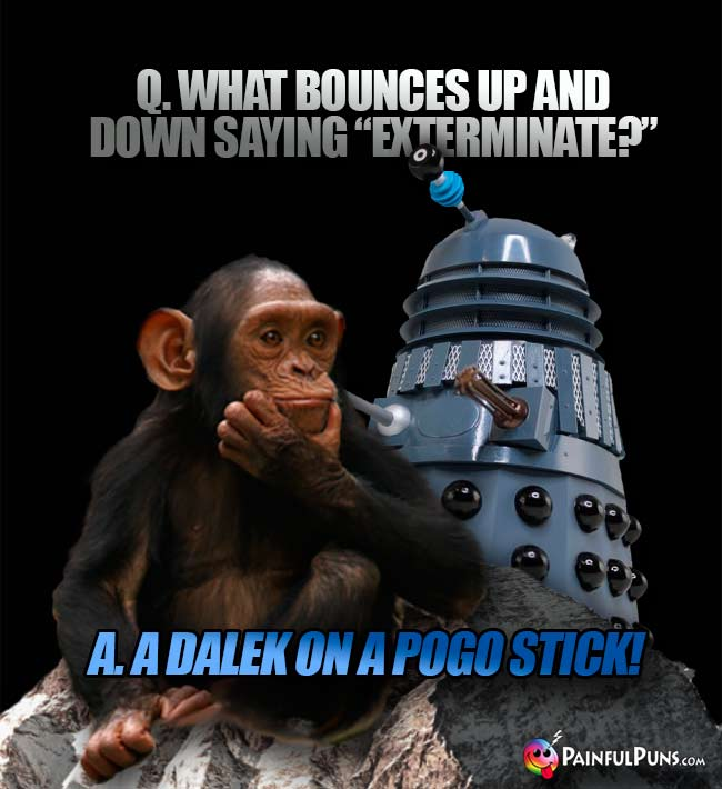 "Q. What obunces up and down saying ""Exterminate?"" A. A Dalek on a pogo stick!"
