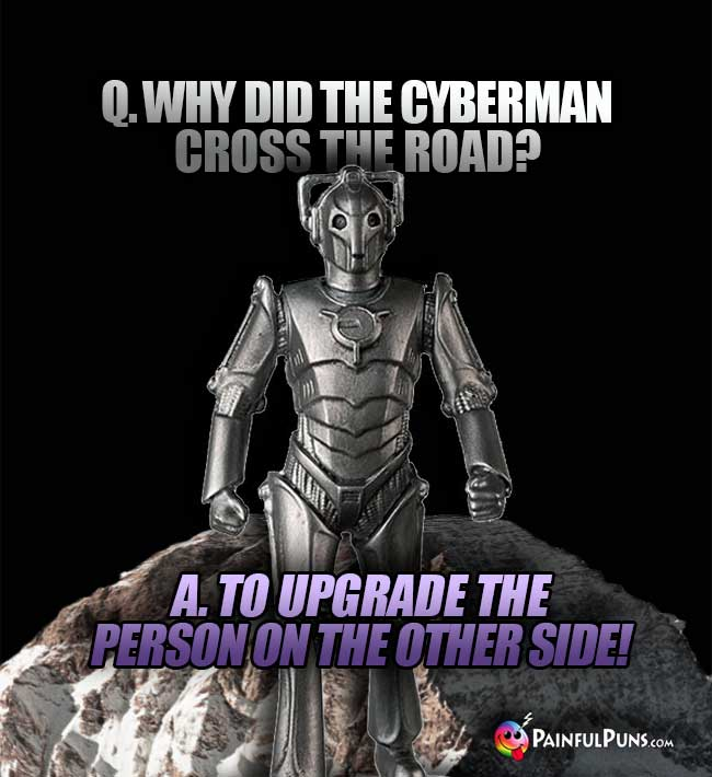 Q. Why did the Cyberman cross the road? A. To upgrade the person on the other side!