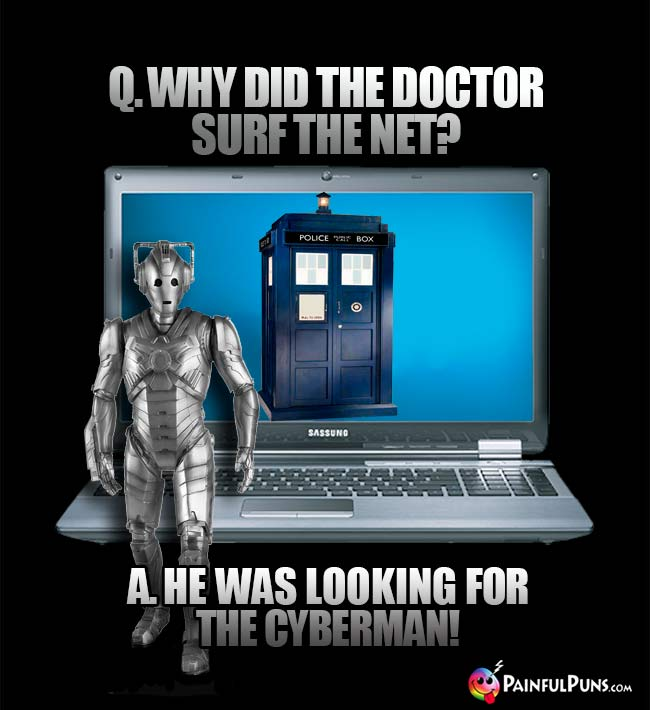 Q. Why did the Doctor surf the Net? A. He was looking for the Cyberman!