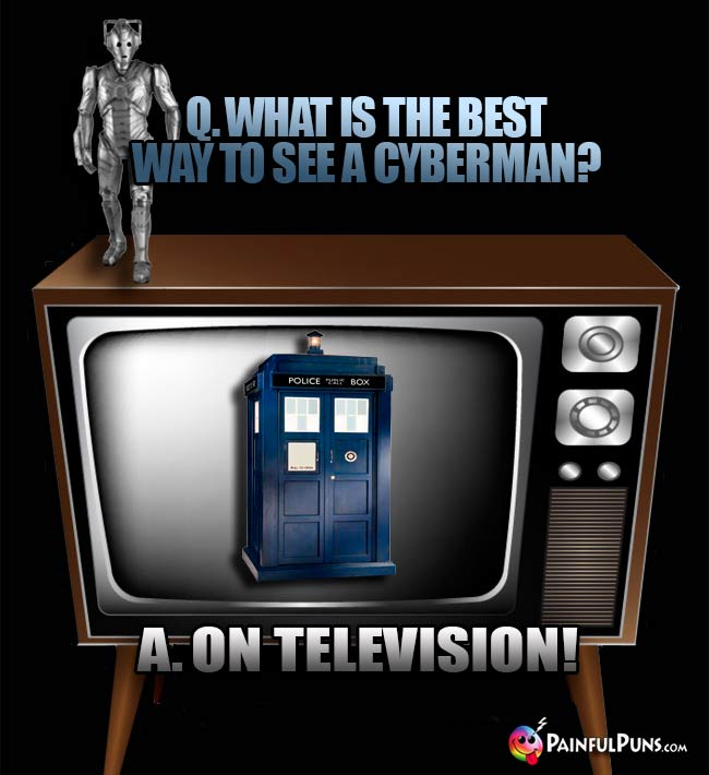 Q. Wht is the best way to see a Cyberman? A. On television!