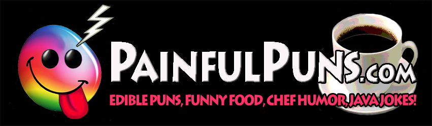 PainfulPuns.com - Edible Puns, Funny Food, Chef Humor, Java Jokes!
