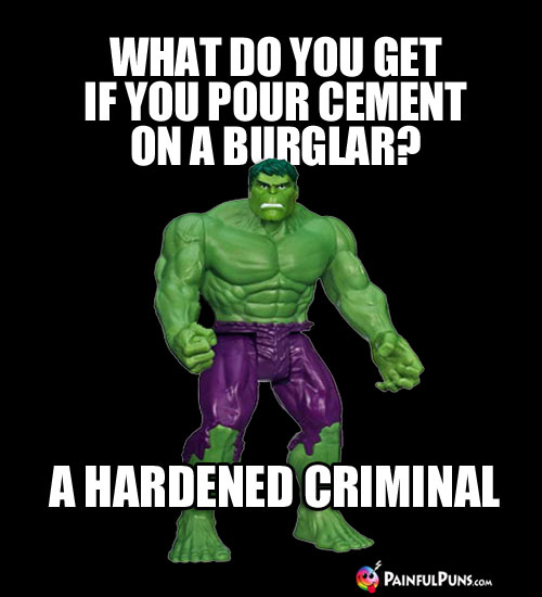 Hulking Funny: What do you get if you pour cement on a burglar? A Hardened Criminal