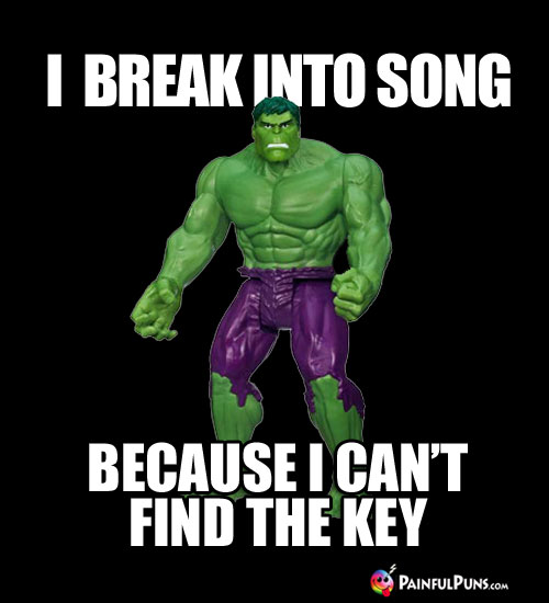 Hulk Humor: I Break Into Song Because I Can't Find the Key.