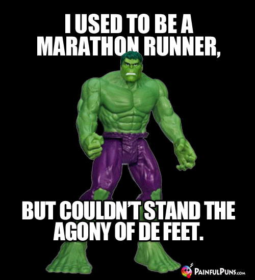 I used to be a marathon runner, but I couldn't stand the agony of de feet.