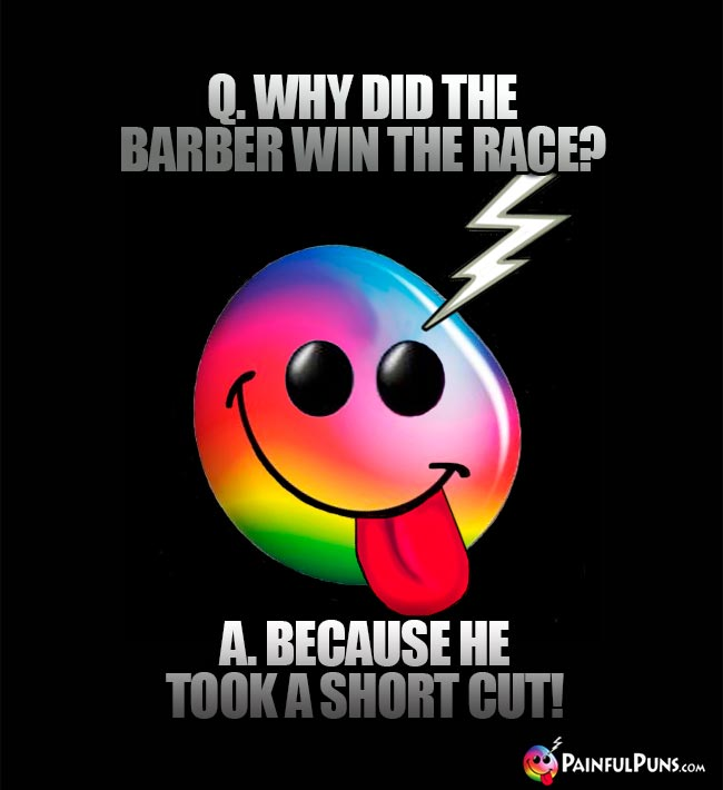 Q. Why did the barber win the race? A. Because he took a short cut!